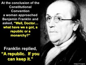 At the conclusion of the Constitutional Convention. a woman approached Benjamin Franklin and asked, Well, Doctor… what have we a got, a republic or a monarchy? Franklin replied, A republic. If you can keep it. Library of Congress. 73.